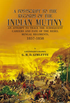 A Postscript to the Records of the Indian Mutiny: An Attempt to Trace the Subsequent Careers and Fate of the Rebel Bengal Regiments, 1857-1858