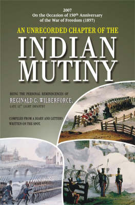 An Unrecorded Chapter of the Indian Mutiny: Compiled from a Diary and Letters Written on the Spot