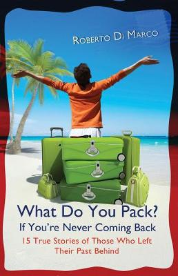 What Do You Pack If You're Never Coming Back?: 15 True Stories Of Those Who Left Their Past Behind