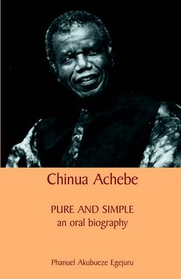 Chinua Achebe: Pure and Simple: An Oral Biography