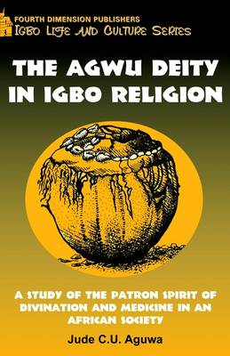 Agwu Deity in Igbo Religion: A Study of the Patron Spirit of Divination and Medicine in an African Society
