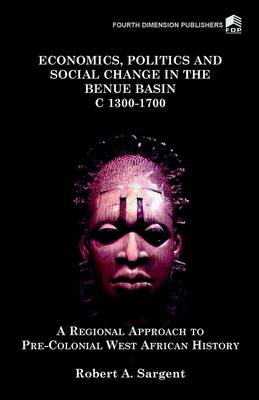 Economics, Politics and Social Change in the Benue Basin c.1300-1700: A Regional Approach to Pre-colonial West African History