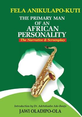 Fela Anikulapo-Kuti: The Primary Man of an African Personality. the Narrative and Screenplay