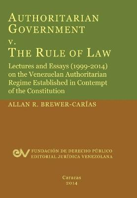 Authoritarian Government V. the Rule of Law. Lectures and Essays (1999-2014) on the Venezuelan Authoritarian Regime Established in Contempt of the Con