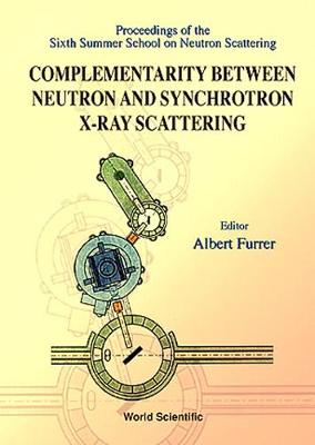 Complementarity Between Neutron And Synchrotron X-ray Scattering - Proceedings Of The Sixth Summer School Of Neutron Scattering