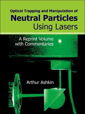 Optical Trapping And Manipulation Of Neutral Particles Using Lasers: A Reprint Volume With Commentaries