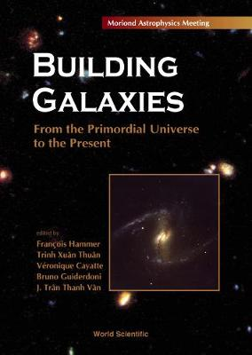 Building Galaxies: from the Primordial Universe to the Present: Proceedings of the Xixth Recontres De Moriond, Les Arcs, France, 13-20 March 1999