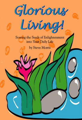 Glorious Living!: Sowing the Seeds of Enlightenment in to Your Daily Life