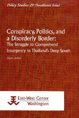 Conspiracy, Politics, and a Disorderly Border: The Struggle to Comprehend Insurgency in Thailand's Deep South