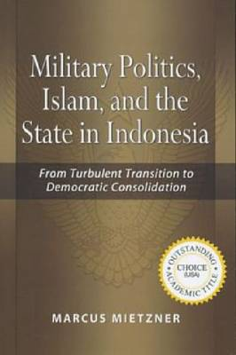 Military Politics, Islam and the State in Indonesia: From Turbulent Transition to Democratic Consolidation