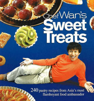Chef Wan's Sweet Treats: 240 Pastry Recipes from Asia's Most Flamboyant Food Ambassador