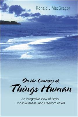 On The Contexts Of Things Human: An Integrative View Of Brain, Consciousness, And Freedom Of Will
