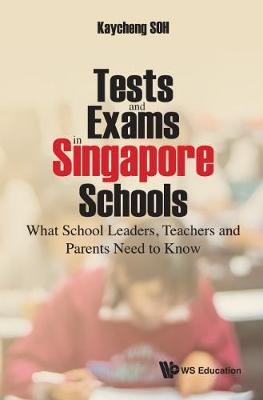 Tests And Exams In Singapore Schools: What School Leaders, Teachers And Parents Need To Know