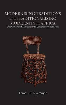 Modernising Traditions and Traditionalising Modernity in Africa. Chieftaincy and Democracy in Cameroon and Botswana