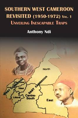Southern West Cameroon Revisited (1950-1972) Volume One. Unveiling Inescapable Traps