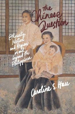 The Chinese Question: Ethnicity, Nation, and Region in and Beyond the Philippines