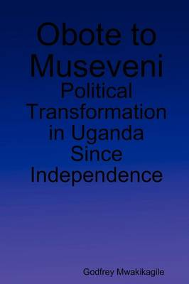 Obote to Museveni: Political Transformation in Uganda Since Independence