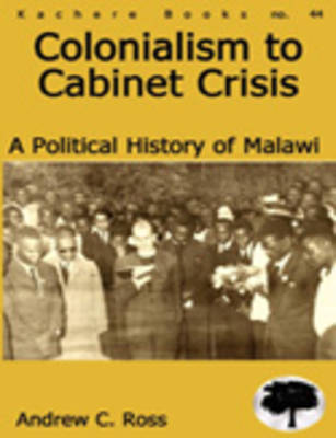 Colonialism to Cabinet Crisis: A Political History of Malawi