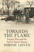 Towards the Flame: Empire War and the End of Tsarist Russia - signed first edition