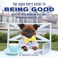 The Good Boy's Guide to Being Good:...