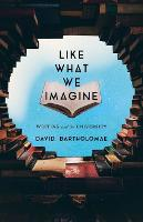 Like What We Imagine: Essays on...