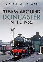 Steam Around Doncaster in the 1960s
