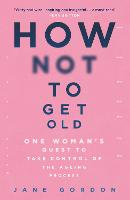 How Not To Get Old: One Woman's Quest...