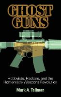Ghost Guns: Hobbyists, Hackers, and...