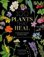 100 Plants that Heal: The illustrated...