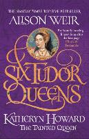 Six Tudor Queens: Katheryn Howard, ...