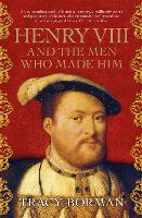 Henry VIII and the men who made him:...