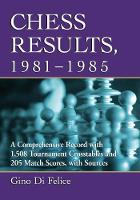 Chess Results, 1981-1985: A...
