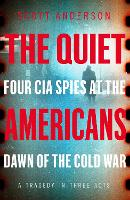 The Quiet Americans: Four CIA Spies ...