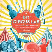 DIY Circus Lab for Kids: A Family-...