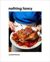 Nothing Fancy: Unfussy Food for ...