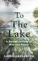 To the Lake: A Balkan Journey of War...