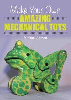 Make Your Own Amazing Mechanical Toys