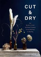 Cut & Dry: A modern guide to sowing,...