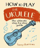 How to Play the Ukulele: The Ultimate...
