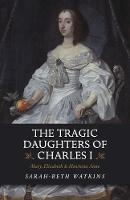 The Tragic Daughters of Charles I:...