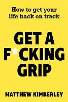 Get a F*cking Grip: How to Get Your...