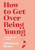 How to Get Over Being Young: A Rough...