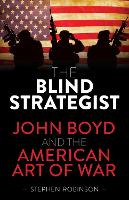 The Blind Strategist: John Boyd and...