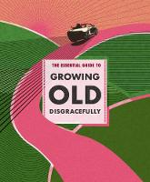 The Essential Guide to Growing Old...
