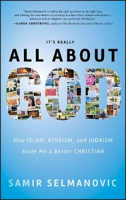 Its Really All About God: How Islam, Atheism, and Judaism Made Me a Better Christian