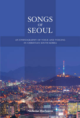 Songs of Seoul: An Ethnography of Voice and Voicing in Christian South Korea