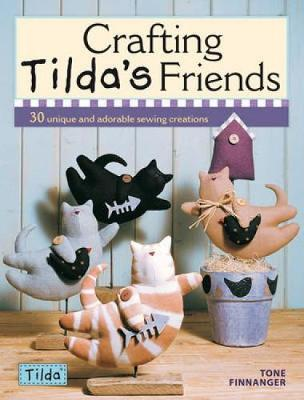 Crafting Tildas Friends 30 Unique And Adorable Sewing Creations