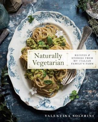 Naturally Vegetarian Recipes And Stories From My Italian Family Farm A Cookbook