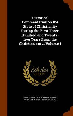 Historical Commentaries on the State of Christianity During the First Three Hundred and Twenty-Five Years from the Christian Era ... Volume 1