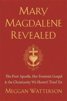 Mary Magdalene Revealed: The First Apostle, Her Feminist Gospel & the Christianity We Havent Tried Yet